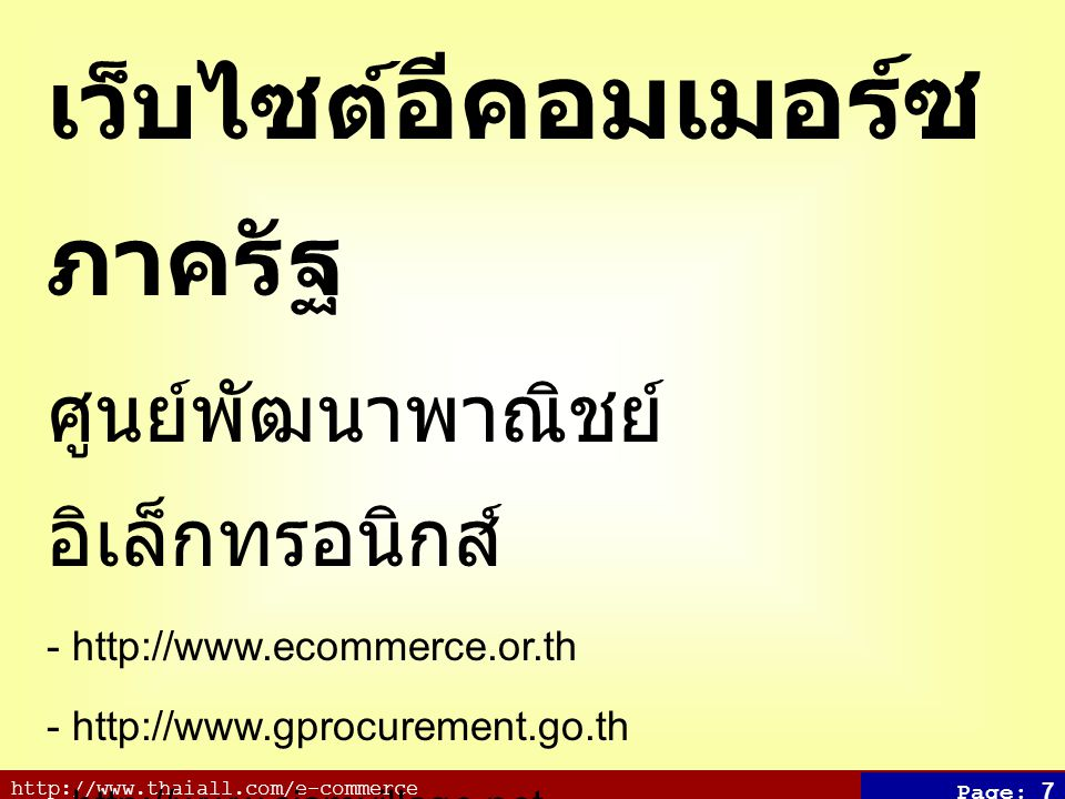 http://www.thaiall.com/e-commerce Page: 7 เว็บไซต์ อีคอมเมอร์ซ ภาครัฐ ศูนย์พัฒนาพาณิชย์ อิเล็กทรอนิกส์ - http://www.ecommerce.or.th - http://www.gprocurement.go.th - http://www.siamvillage.net - http://tambon.khonthai.com - http://www.thaitambon.com