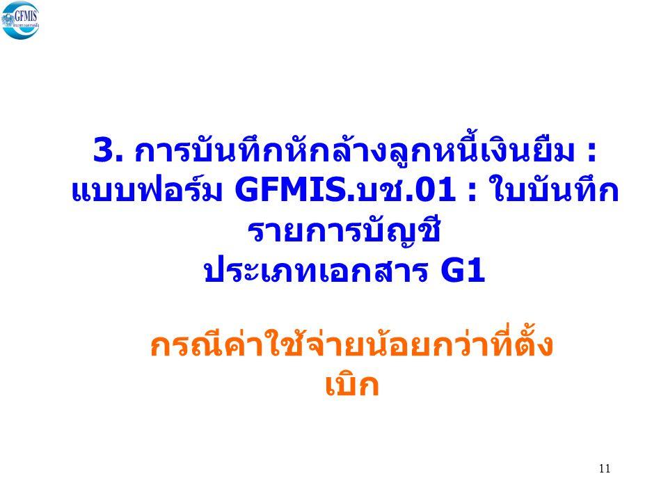 11 3. การบันทึกหักล้างลูกหนี้เงินยืม : แบบฟอร์ม GFMIS. บช.01 : ใบบันทึก รายการบัญชี ประเภทเอกสาร G1 กรณีค่าใช้จ่ายน้อยกว่าที่ตั้ง เบิก
