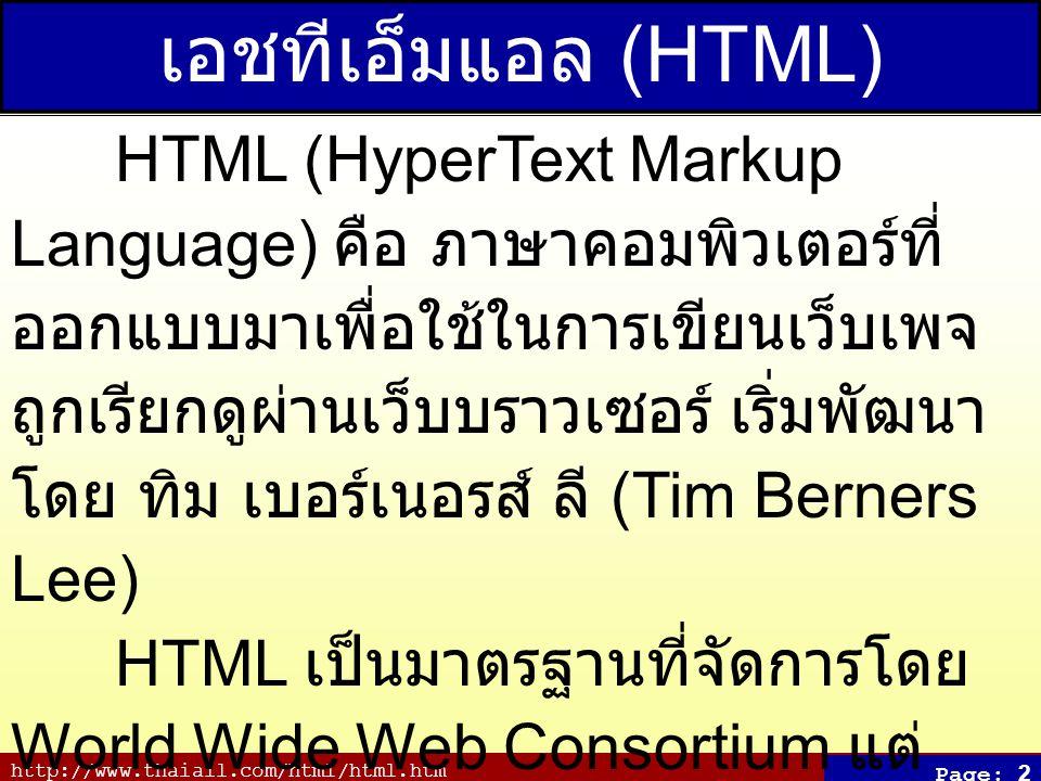 http://www.thaiall.com/html/html.htm Page: 2 เอชทีเอ็มแอล (HTML) HTML (HyperText Markup Language) คือ ภาษาคอมพิวเตอร์ที่ ออกแบบมาเพื่อใช้ในการเขียนเว็บเพจ ถูกเรียกดูผ่านเว็บบราวเซอร์ เริ่มพัฒนา โดย ทิม เบอร์เนอรส์ ลี (Tim Berners Lee) HTML เป็นมาตรฐานที่จัดการโดย World Wide Web Consortium แต่ ปัจจุบัน W3C ผลักดัน XHTML ที่ใช้ XML มาทดแทน HTML รุ่น 4.01