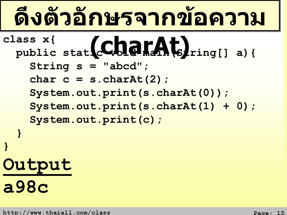 http://www.thaiall.com/class Page: 15 ดึงตัวอักษรจากข้อความ (charAt) class x{ public static void main(String[] a){ String s =