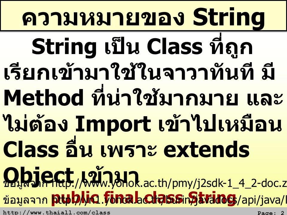 http://www.thaiall.com/class Page: 13 ต่อข้อความเข้าด้วยกัน (concat) class x{ public static void main(String[] a){ String s = boy ; String n = s.concat( dog ); n = n + cat ; System.out.print(n); } Output boydogcat