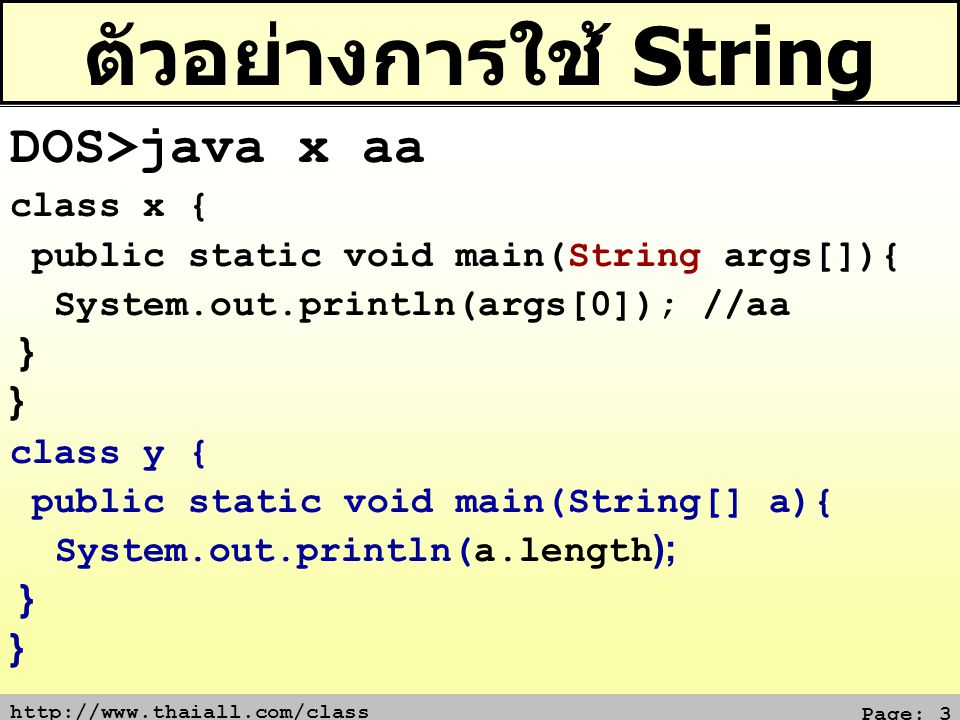 http://www.thaiall.com/class Page: 14 เปรียบเทียบ (equals) class x{ public static void main(String[] a){ String s = cat ; if (s.equals( cat )) System.out.print(1); if (s.equalsIgnoreCase( CAT )) System.out.print(2); } Output 12