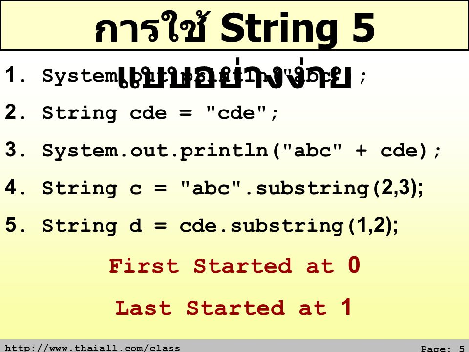 http://www.thaiall.com/class Page: 6 พิมพ์ใหญ่ พิมพ์เล็ก และ Substring String z = ThaiAll ; System.out.println( string = + z); System.out.println(z.substring(0,4)); // Thai System.out.println(z.substring(2,5)); // aiA System.out.println(z.substring(4)); // All System.out.println(z.toUpperCase()); // THAIALL System.out.println(z.toLowerCase()); // thaiall