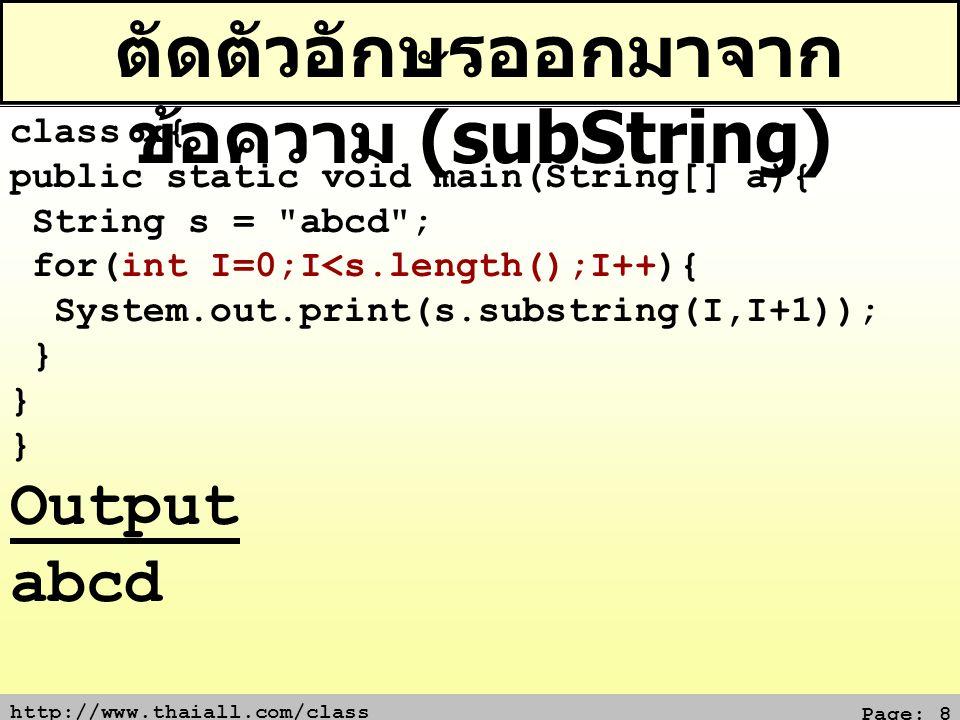 http://www.thaiall.com/class Page: 8 ตัดตัวอักษรออกมาจาก ข้อความ (subString) class x{ public static void main(String[] a){ String s =