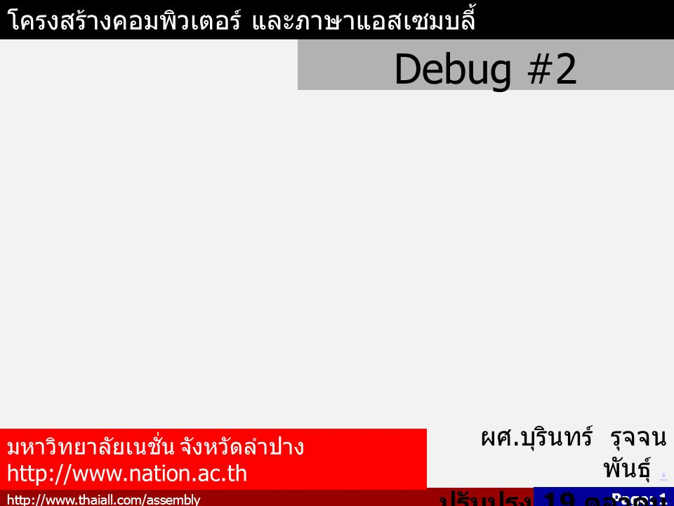 http://www.thaiall.com/assembly Page: 2 แสดงค่า Register ด้วย r ใน โปรแกรม Debug C:\>debug -r AX=0000 BX=0000 CX=0000 DX=0000 SP=FFEE BP=0000 SI=0000 DI=0000 DS=119B ES=119B SS=119B CS=119B IP=0100 NV UP EI PL NZ NA PO NC 119B:0100 00C4 ADD AH,AL -r ax หมายถึง เปลี่ยนค่าของ Register AX