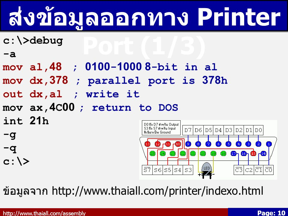 http://www.thaiall.com/assembly Page: 10 ส่งข้อมูลออกทาง Printer Port (1/3) c:\>debug -a mov al,48 ; 0100-1000 8-bit in al mov dx,378 ; parallel port is 378h out dx,al ; write it mov ax,4C00 ; return to DOS int 21h -g -q c:\> ข้อมูลจาก http://www.thaiall.com/printer/indexo.html