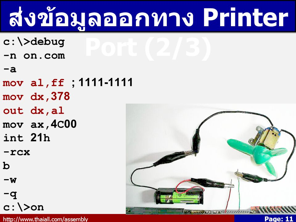 http://www.thaiall.com/assembly Page: 11 ส่งข้อมูลออกทาง Printer Port (2/3) c:\>debug -n on.com -a mov al,ff ; 1111-1111 mov dx,378 out dx,al mov ax,4C00 int 21h -rcx b -w -q c:\>on