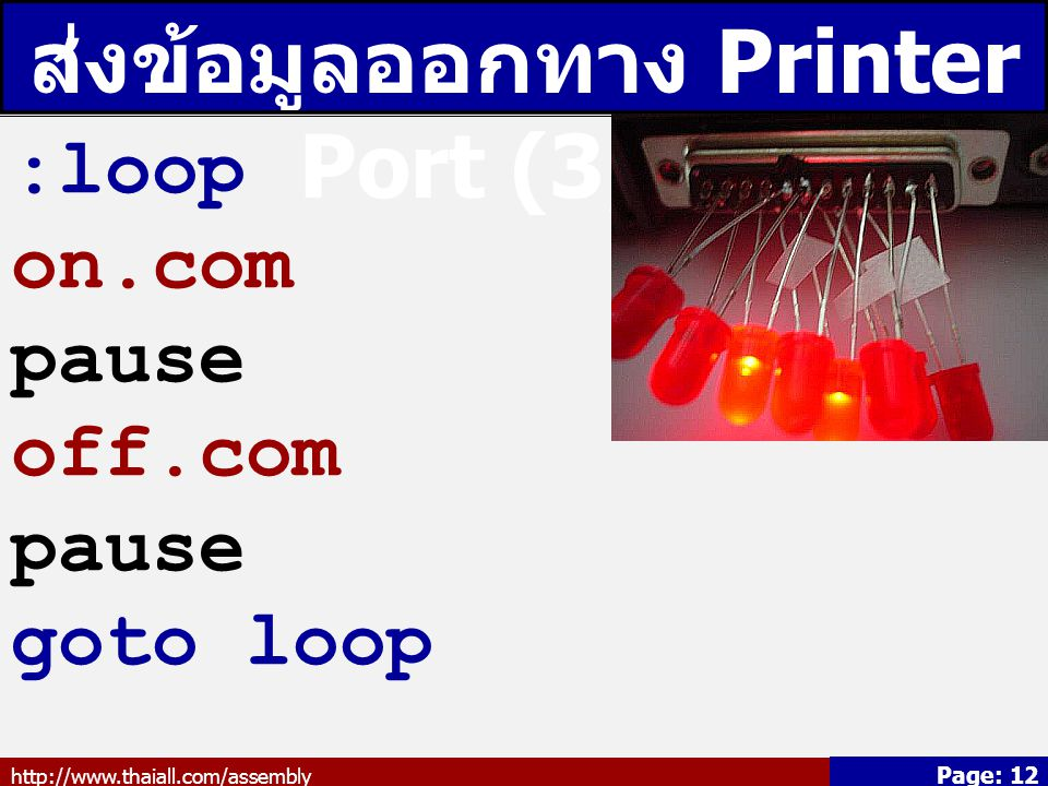 http://www.thaiall.com/assembly Page: 12 ส่งข้อมูลออกทาง Printer Port (3/3) :loop on.com pause off.com pause goto loop