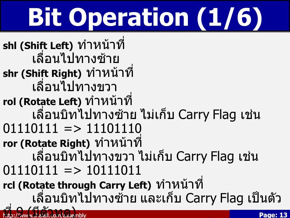 http://www.thaiall.com/assembly Page: 13 Bit Operation (1/6) shl (Shift Left) ทำหน้าที่ เลื่อนไปทางซ้าย shr (Shift Right) ทำหน้าที่ เลื่อนไปทางขวา rol (Rotate Left) ทำหน้าที่ เลื่อนบิทไปทางซ้าย ไม่เก็บ Carry Flag เช่น 01110111 => 11101110 ror (Rotate Right) ทำหน้าที่ เลื่อนบิทไปทางขวา ไม่เก็บ Carry Flag เช่น 01110111 => 10111011 rcl (Rotate through Carry Left) ทำหน้าที่ เลื่อนบิทไปทางซ้าย และเก็บ Carry Flag เป็นตัว ที่ 9 ( มีตัวทด ) rcr (Rotate through Carry Right) ทำหน้าที่ เลื่อนบิทไปทางขวา และเก็บ Carry Flag เป็นตัว ที่ 9 ( มีตัวทด )