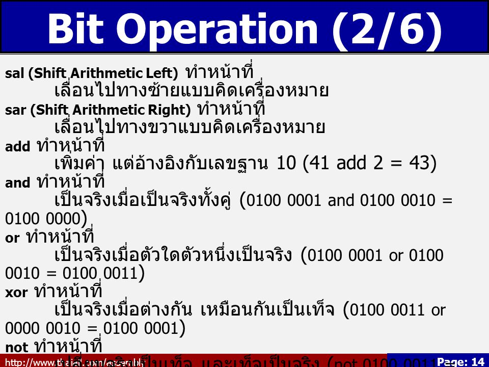 http://www.thaiall.com/assembly Page: 14 Bit Operation (2/6) sal (Shift Arithmetic Left) ทำหน้าที่ เลื่อนไปทางซ้ายแบบคิดเครื่องหมาย sar (Shift Arithmetic Right) ทำหน้าที่ เลื่อนไปทางขวาแบบคิดเครื่องหมาย add ทำหน้าที่ เพิ่มค่า แต่อ้างอิงกับเลขฐาน 10 (41 add 2 = 43) and ทำหน้าที่ เป็นจริงเมื่อเป็นจริงทั้งคู่ ( 0100 0001 and 0100 0010 = 0100 0000 ) or ทำหน้าที่ เป็นจริงเมื่อตัวใดตัวหนึ่งเป็นจริง ( 0100 0001 or 0100 0010 = 0100 0011 ) xor ทำหน้าที่ เป็นจริงเมื่อต่างกัน เหมือนกันเป็นเท็จ ( 0100 0011 or 0000 0010 = 0100 0001 ) not ทำหน้าที่ เปลี่ยนจริงเป็นเท็จ และเท็จเป็นจริง ( not 0100 0011 = 1011 1100 )