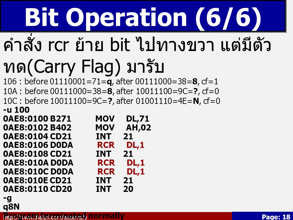 http://www.thaiall.com/assembly Page: 18 Bit Operation (6/6) คำสั่ง rcr ย้าย bit ไปทางขวา แต่มีตัว ทด (Carry Flag) มารับ 106 : before 01110001=71=q, after 00111000=38=8, cf=1 10A : before 00111000=38=8, after 10011100=9C=?, cf=0 10C : before 10011100=9C=?, after 01001110=4E=N, cf=0 -u 100 0AE8:0100 B271 MOV DL,71 0AE8:0102 B402 MOV AH,02 0AE8:0104 CD21 INT 21 0AE8:0106 D0DA RCR DL,1 0AE8:0108 CD21 INT 21 0AE8:010A D0DA RCR DL,1 0AE8:010C D0DA RCR DL,1 0AE8:010E CD21 INT 21 0AE8:0110 CD20 INT 20 -g q8N Program terminated normally -