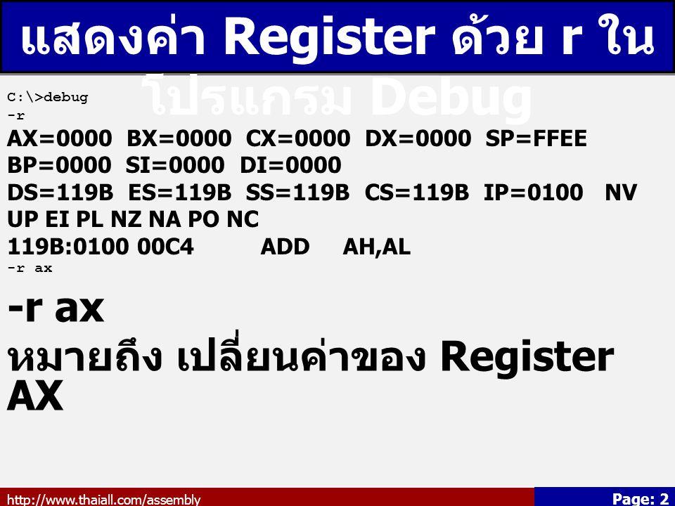 http://www.thaiall.com/assembly Page: 2 แสดงค่า Register ด้วย r ใน โปรแกรม Debug C:\>debug -r AX=0000 BX=0000 CX=0000 DX=0000 SP=FFEE BP=0000 SI=0000 DI=0000 DS=119B ES=119B SS=119B CS=119B IP=0100 NV UP EI PL NZ NA PO NC 119B:0100 00C4 ADD AH,AL -r ax หมายถึง เปลี่ยนค่าของ Register AX