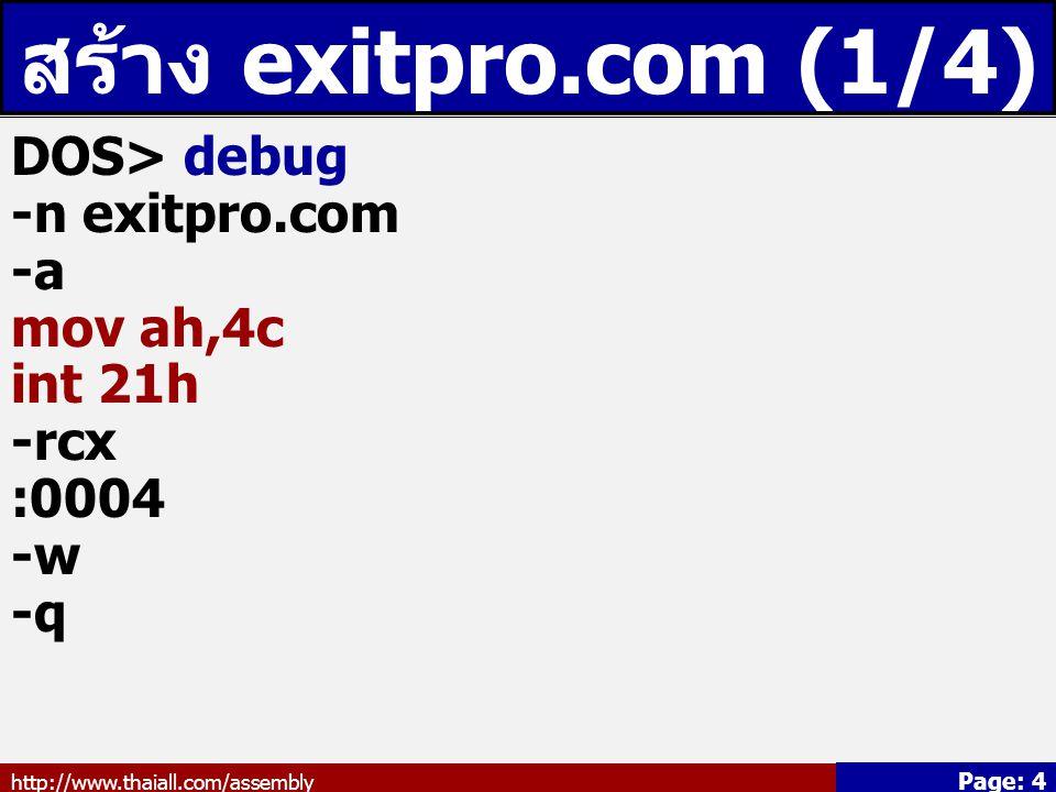 http://www.thaiall.com/assembly Page: 4 สร้าง exitpro.com (1/4) DOS> debug -n exitpro.com -a mov ah,4c int 21h -rcx :0004 -w -q