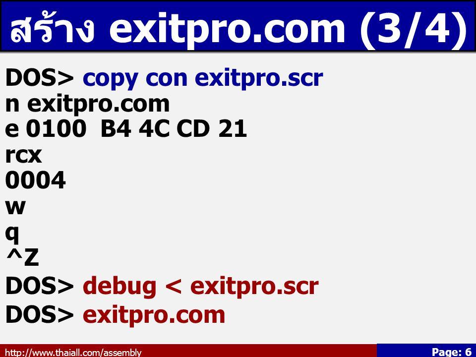 http://www.thaiall.com/assembly Page: 6 สร้าง exitpro.com (3/4) DOS> copy con exitpro.scr n exitpro.com e 0100 B4 4C CD 21 rcx 0004 w q ^Z DOS> debug
