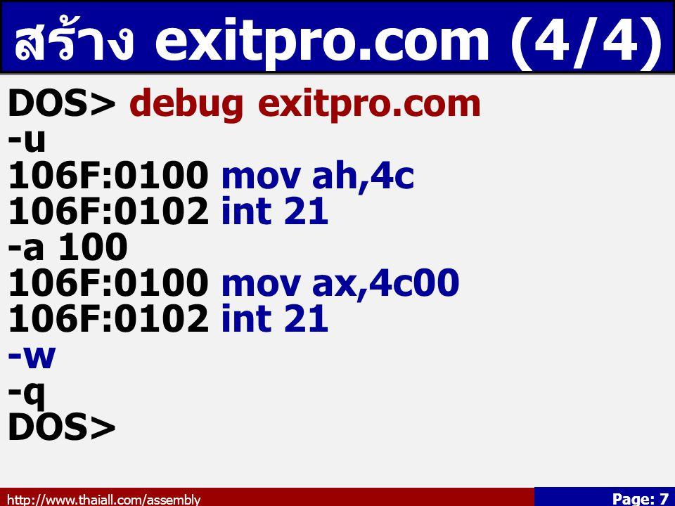 http://www.thaiall.com/assembly Page: 7 สร้าง exitpro.com (4/4) DOS> debug exitpro.com -u 106F:0100 mov ah,4c 106F:0102 int 21 -a 100 106F:0100 mov ax