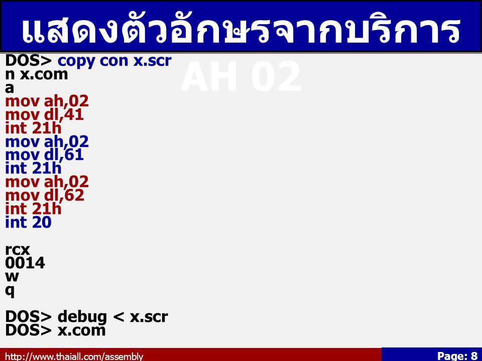 http://www.thaiall.com/assembly Page: 8 แสดงตัวอักษรจากบริการ AH 02 DOS> copy con x.scr n x.com a mov ah,02 mov dl,41 int 21h mov ah,02 mov dl,61 int 21h mov ah,02 mov dl,62 int 21h int 20 rcx 0014 w q DOS> debug < x.scr DOS> x.com