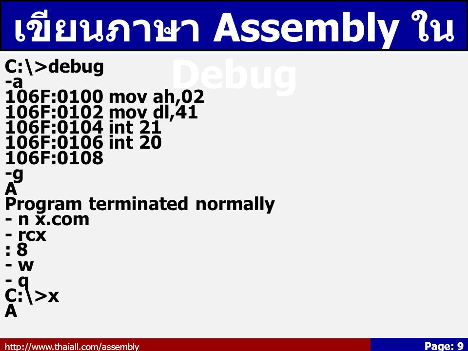 http://www.thaiall.com/assembly Page: 9 เขียนภาษา Assembly ใน Debug C:\>debug -a 106F:0100 mov ah,02 106F:0102 mov dl,41 106F:0104 int 21 106F:0106 int 20 106F:0108 -g A Program terminated normally - n x.com - rcx : 8 - w - q C:\>x A