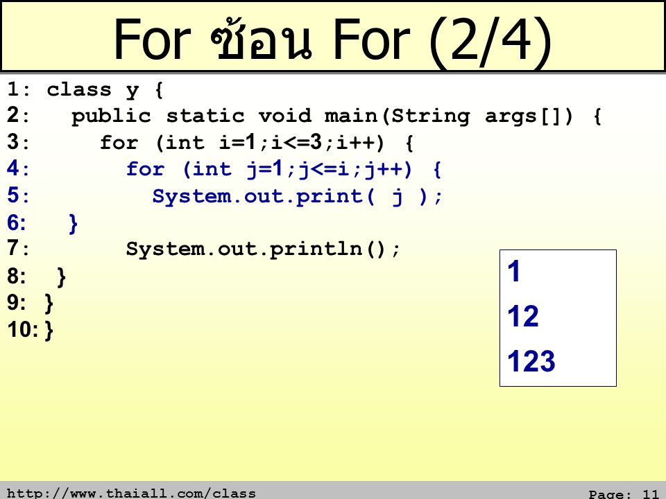 http://www.thaiall.com/class Page: 11 For ซ้อน For (2/4) 1: class y { 2: public static void main(String args[]) { 3: for (int i=1;i<=3;i++) { 4: for (