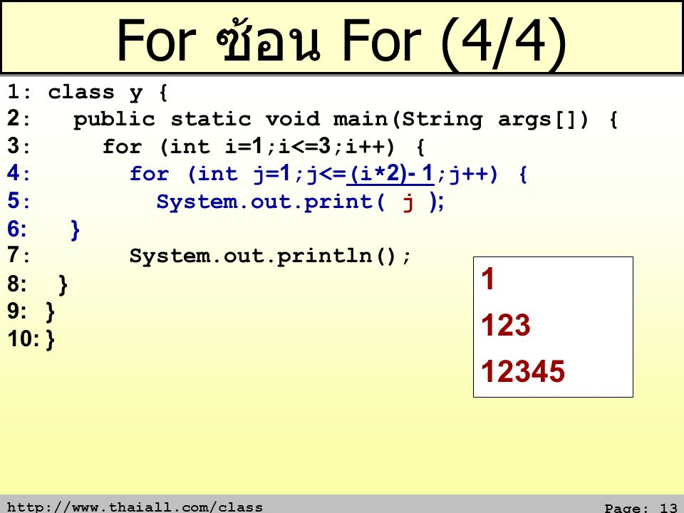 http://www.thaiall.com/class Page: 13 For ซ้อน For (4/4) 1: class y { 2: public static void main(String args[]) { 3: for (int i=1;i<=3;i++) { 4: for (
