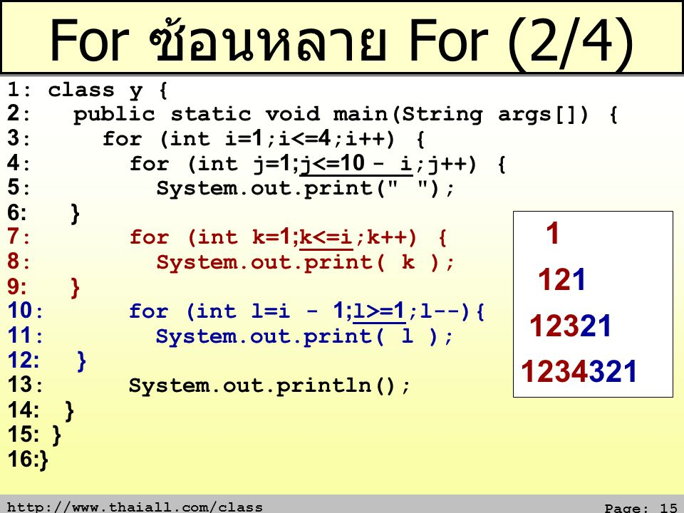 http://www.thaiall.com/class Page: 15 For ซ้อนหลาย For (2/4) 1: class y { 2: public static void main(String args[]) { 3: for (int i=1;i<=4;i++) { 4: for (int j=1;j<=10 - i;j++) { 5: System.out.print( ); 6: } 7: for (int k=1;k<=i;k++) { 8: System.out.print( k ); 9: } 10: for (int l=i - 1;l>=1;l--){ 11: System.out.print( l ); 12: } 13: System.out.println(); 14: } 15: } 16:} 1 121 12321 1234321