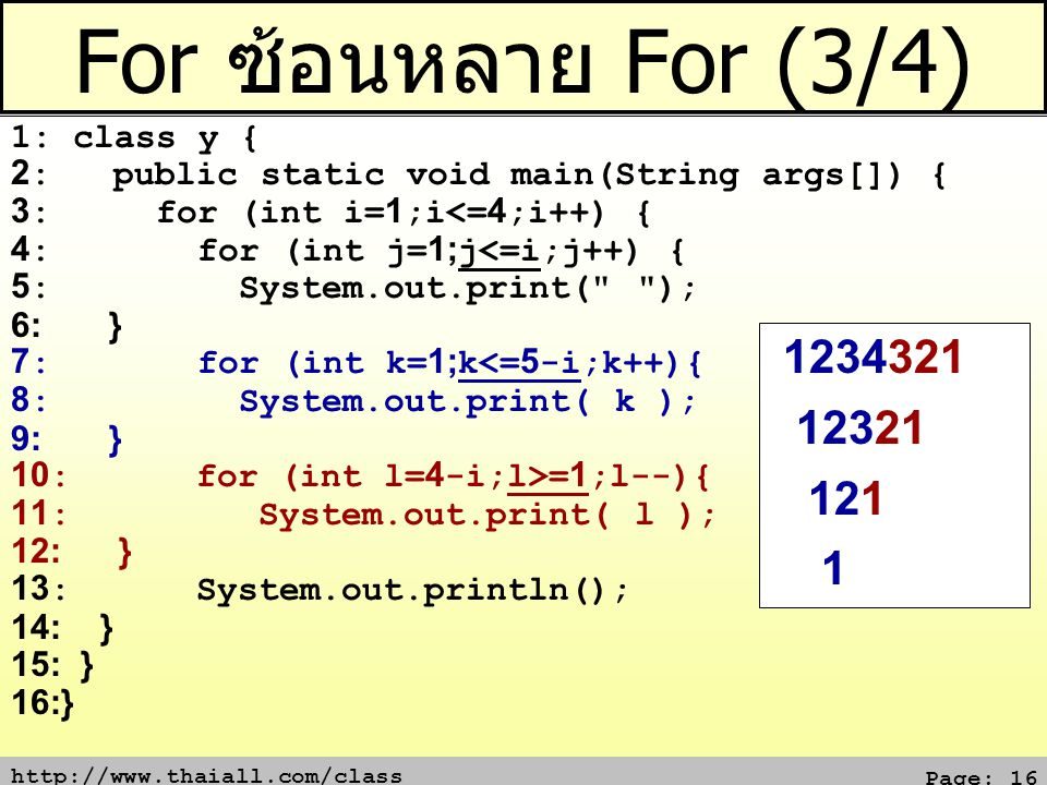 http://www.thaiall.com/class Page: 16 For ซ้อนหลาย For (3/4) 1: class y { 2: public static void main(String args[]) { 3: for (int i=1;i<=4;i++) { 4: for (int j=1;j<=i;j++) { 5: System.out.print( ); 6: } 7: for (int k=1;k<=5-i;k++){ 8: System.out.print( k ); 9: } 10: for (int l=4-i;l>=1;l--){ 11: System.out.print( l ); 12: } 13: System.out.println(); 14: } 15: } 16:} 1234321 12321 121 1