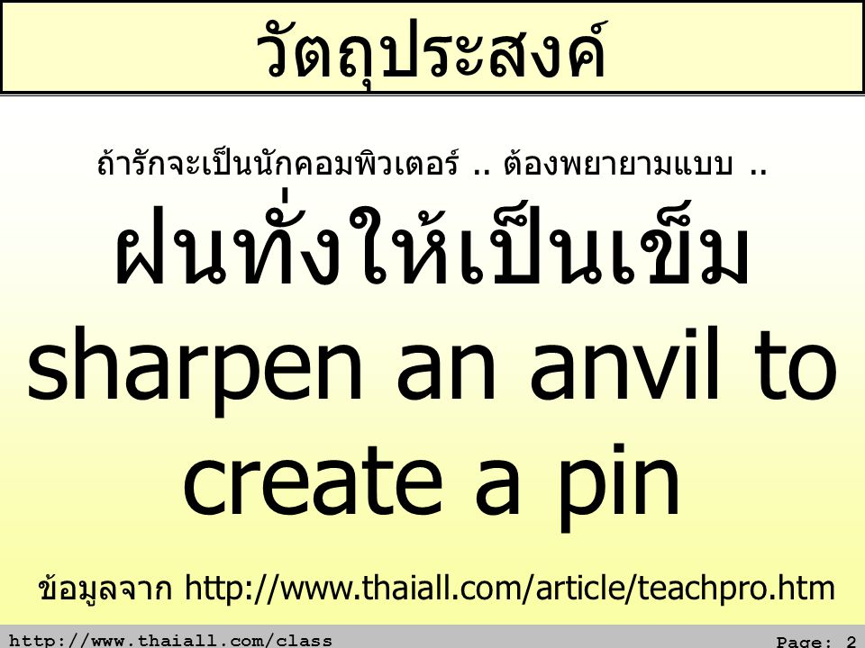 http://www.thaiall.com/class Page: 2 วัตถุประสงค์ ข้อมูลจาก http://www.thaiall.com/article/teachpro.htm ถ้ารักจะเป็นนักคอมพิวเตอร์.. ต้องพยายามแบบ.. ฝ