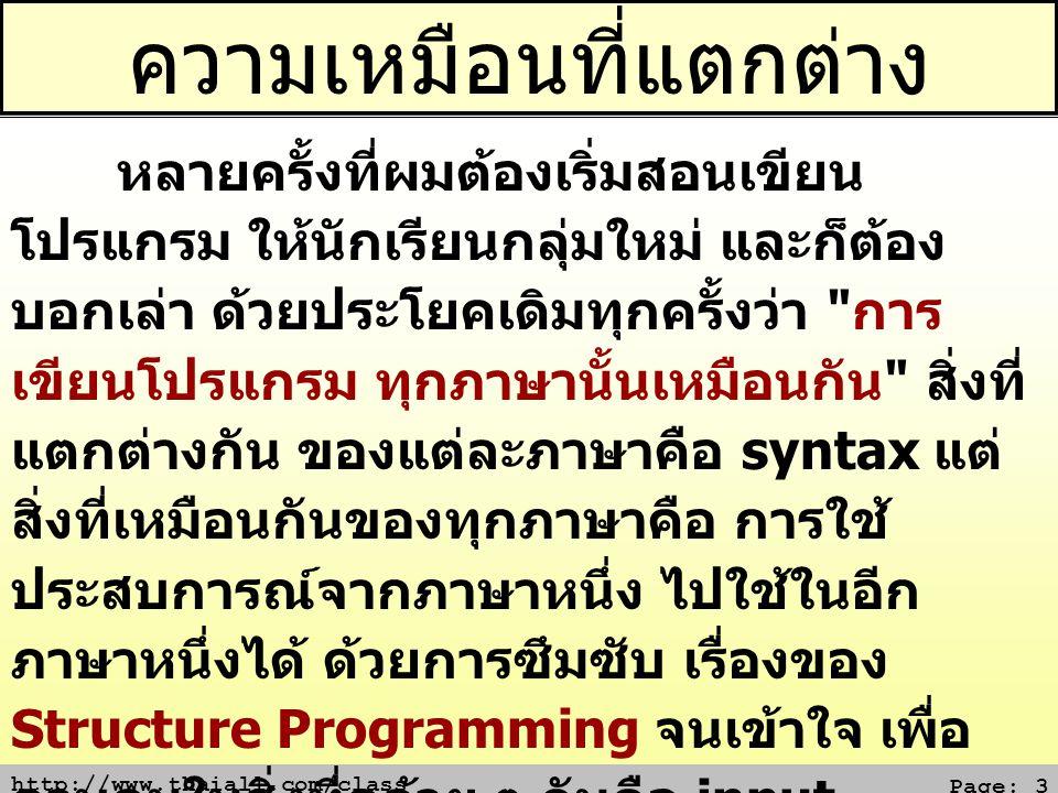 http://www.thaiall.com/class Page: 3 ความเหมือนที่แตกต่าง หลายครั้งที่ผมต้องเริ่มสอนเขียน โปรแกรม ให้นักเรียนกลุ่มใหม่ และก็ต้อง บอกเล่า ด้วยประโยคเดิมทุกครั้งว่า การ เขียนโปรแกรม ทุกภาษานั้นเหมือนกัน สิ่งที่ แตกต่างกัน ของแต่ละภาษาคือ syntax แต่ สิ่งที่เหมือนกันของทุกภาษาคือ การใช้ ประสบการณ์จากภาษาหนึ่ง ไปใช้ในอีก ภาษาหนึ่งได้ ด้วยการซึมซับ เรื่องของ Structure Programming จนเข้าใจ เพื่อ ควบคุมในสิ่งที่คล้าย ๆ กันคือ input, process และ output ซึ่งหมายความว่า ถ้า ท่านเขียนโปรแกรมอะไร ในภาษาหนึ่งได้แล้ว การเขียนโปรแกรมแบบนั้น ในภาษาอื่นย่อม ไม่ใช่เรื่องยากอีกต่อไป