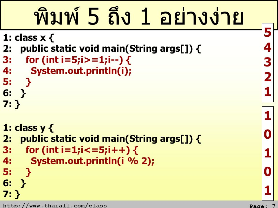 http://www.thaiall.com/class Page: 7 พิมพ์ 5 ถึง 1 อย่างง่าย 1: class x { 2: public static void main(String args[]) { 3: for (int i=5;i>=1;i--) { 4: System.out.println(i); 5: } 6: } 7: } 54321 54321 1: class y { 2: public static void main(String args[]) { 3: for (int i=1;i<=5;i++) { 4: System.out.println(i % 2); 5: } 6: } 7: } 1010110101