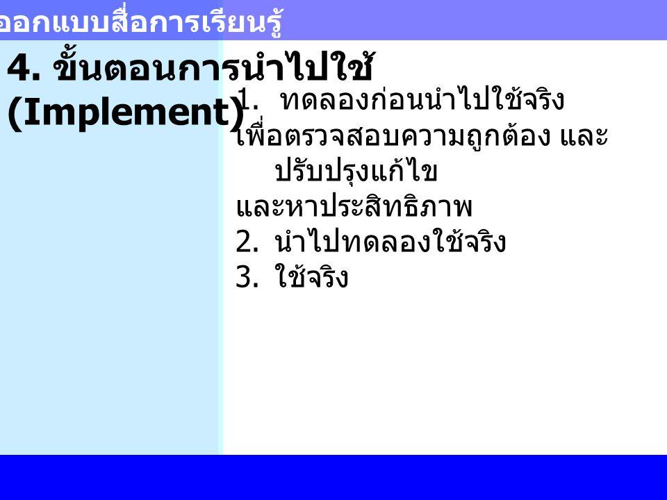 การออกแบบสื่อการเรียนรู้ 4. ขั้นตอนการนำไปใช้ (Implement) 1. ทดลองก่อนนำไปใช้จริง เพื่อตรวจสอบความถูกต้อง และ ปรับปรุงแก้ไข และหาประสิทธิภาพ 2. นำไปทด