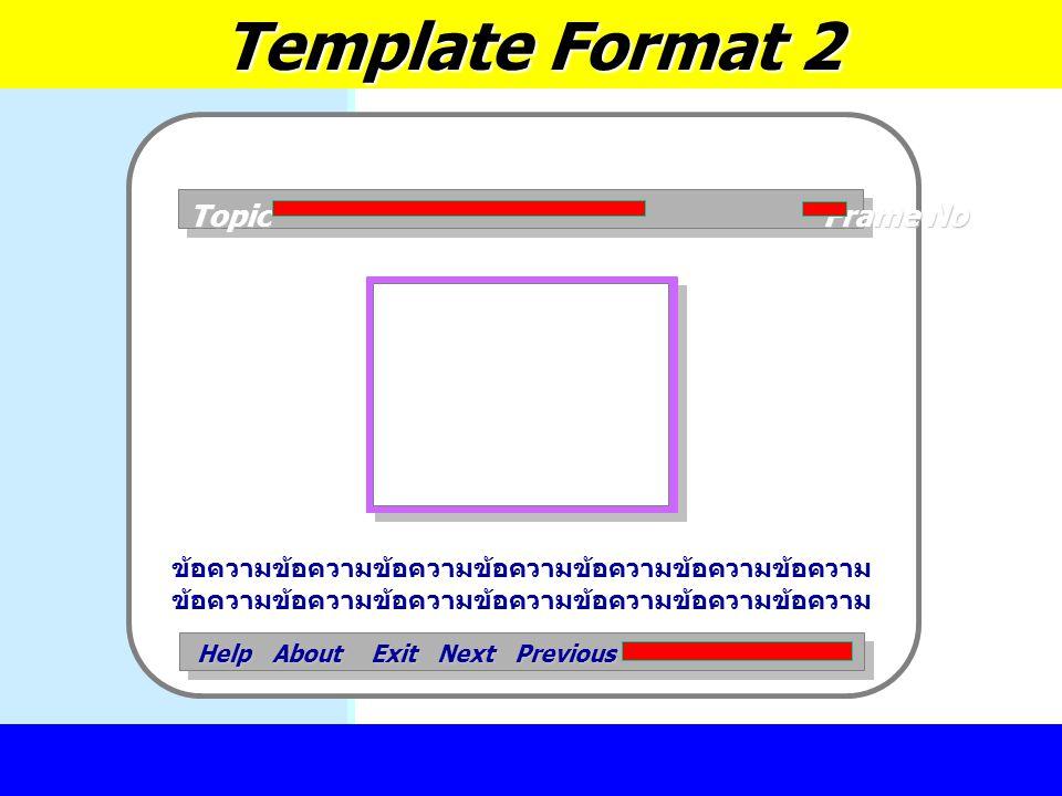การออกแบบสื่อการเรียนรู้ Template Format 2 Topic Frame No Help About Exit Next Previous ข้อความข้อความข้อความข้อความข้อความข้อความข้อความ