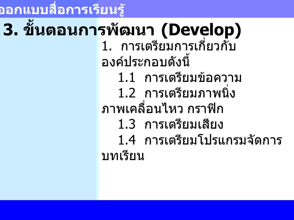 การออกแบบสื่อการเรียนรู้ 3. ขั้นตอนการพัฒนา (Develop) 1. การเตรียมการเกี่ยวกับ องค์ประกอบดังนี้ 1.1 การเตรียมข้อความ 1.2 การเตรียมภาพนิ่ง ภาพเคลื่อนไห