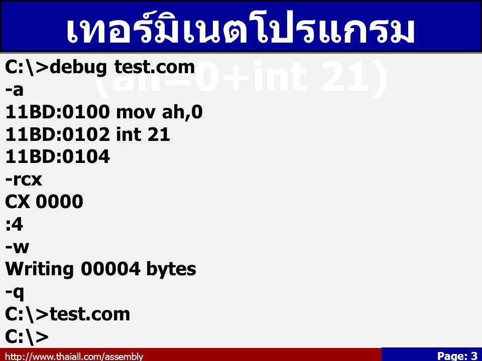 http://www.thaiall.com/assembly Page: 3 เทอร์มิเนตโปรแกรม (ah=0+int 21) C:\>debug test.com -a 11BD:0100 mov ah,0 11BD:0102 int 21 11BD:0104 -rcx CX 00