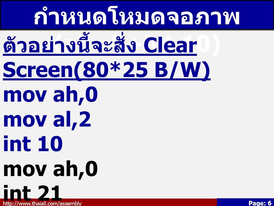 http://www.thaiall.com/assembly Page: 6 กำหนดโหมดจอภาพ (ah=0+int 10) ตัวอย่างนี้จะสั่ง Clear Screen(80*25 B/W) mov ah,0 mov al,2 int 10 mov ah,0 int 2