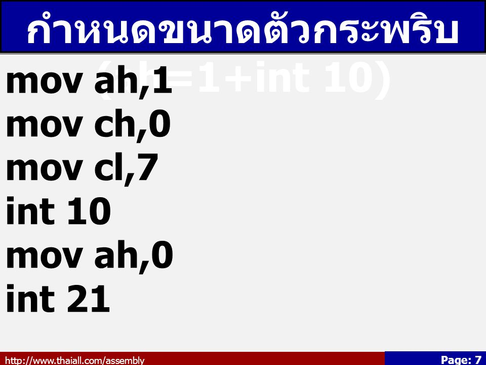 http://www.thaiall.com/assembly Page: 7 กำหนดขนาดตัวกระพริบ (ah=1+int 10) mov ah,1 mov ch,0 mov cl,7 int 10 mov ah,0 int 21