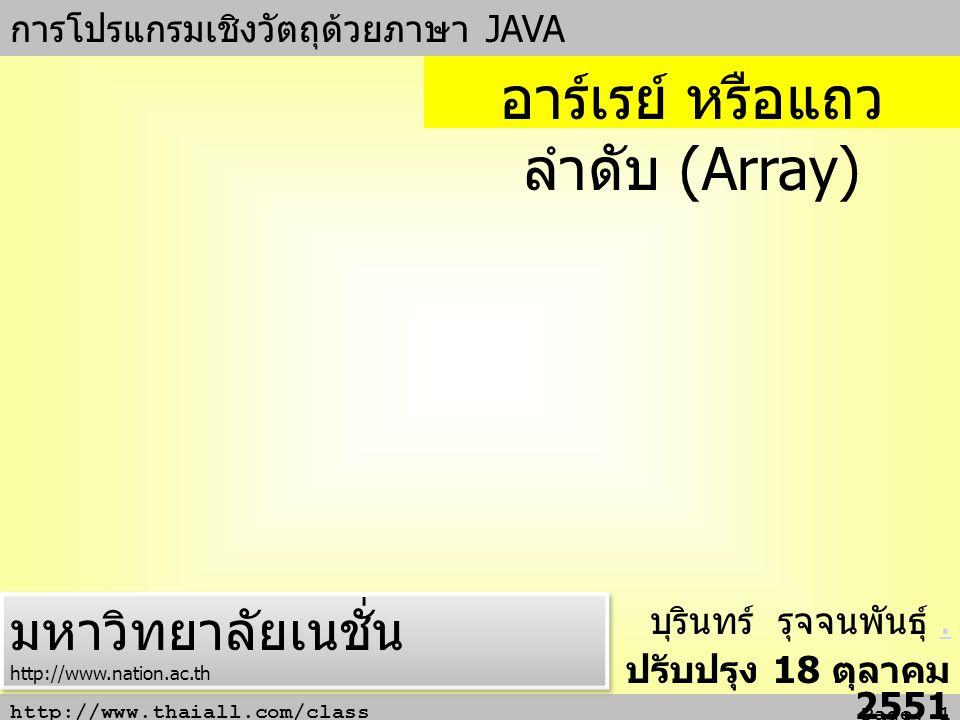 http://www.thaiall.com/class Page: 1 การโปรแกรมเชิงวัตถุด้วยภาษา JAVA บุรินทร์ รุจจนพันธุ์.. ปรับปรุง 18 ตุลาคม 2551 อาร์เรย์ หรือแถว ลำดับ (Array) มห