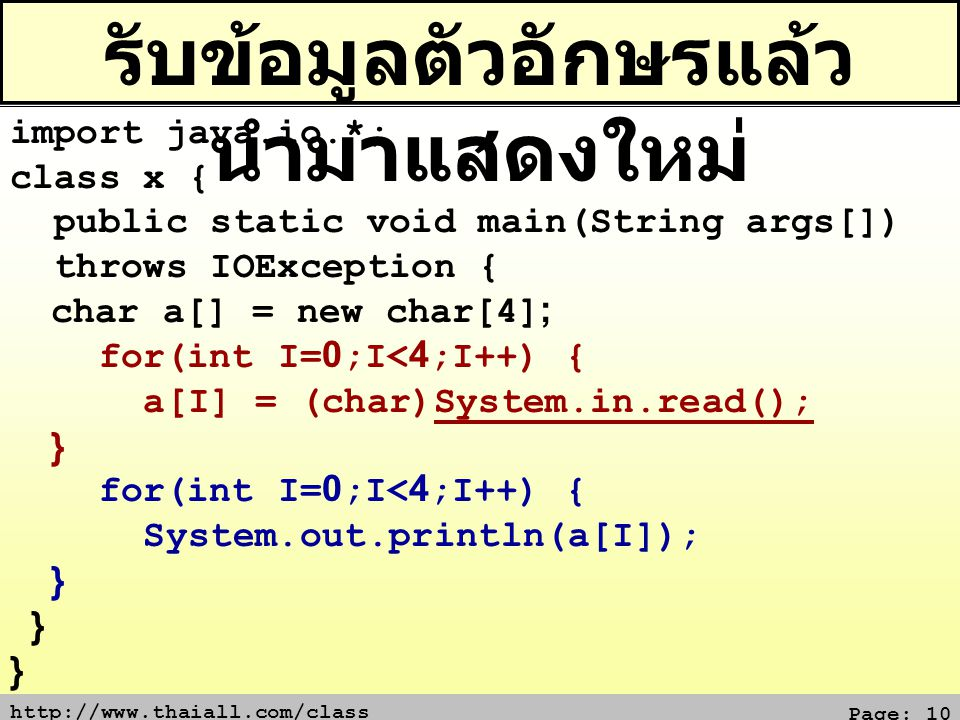 http://www.thaiall.com/class Page: 10 รับข้อมูลตัวอักษรแล้ว นำมาแสดงใหม่ import java.io.*; class x { public static void main(String args[]) throws IOException { char a[] = new char[4]; for(int I=0;I<4;I++) { a[I] = (char)System.in.read(); } for(int I=0;I<4;I++) { System.out.println(a[I]); }
