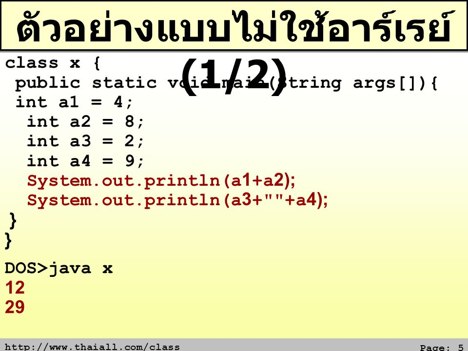 http://www.thaiall.com/class Page: 5 ตัวอย่างแบบไม่ใช้อาร์เรย์ (1/2) class x { public static void main(String args[]){ int a1 = 4; int a2 = 8; int a3
