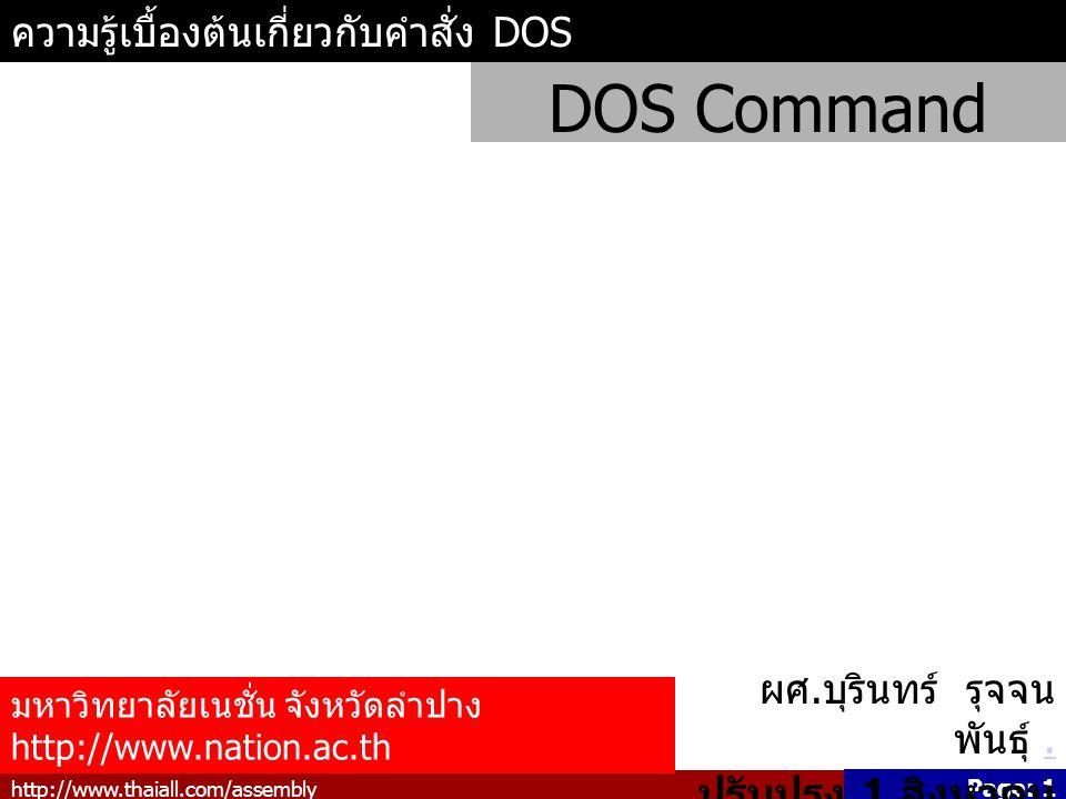 http://www.thaiall.com/assembly Page: 1 ความรู้เบื้องต้นเกี่ยวกับคำสั่ง DOS DOS Command มหาวิทยาลัยเนชั่น จังหวัดลำปาง http://www.nation.ac.th ผศ.
