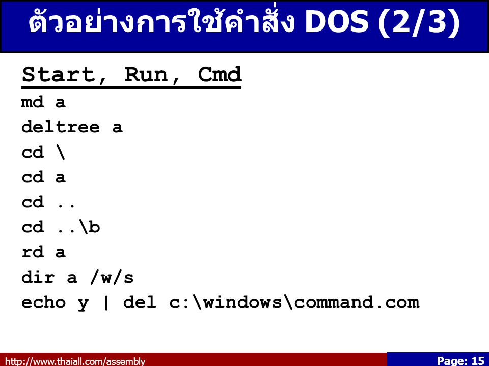 http://www.thaiall.com/assembly Page: 15 ตัวอย่างการใช้คำสั่ง DOS (2/3) Start, Run, Cmd md a deltree a cd \ cd a cd..