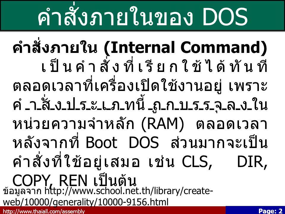 http://www.thaiall.com/assembly Page: 2 คำสั่งภายในของ DOS คำสั่งภายใน (Internal Command) เป็นคำสั่งที่เรียกใช้ได้ทันที ตลอดเวลาที่เครื่องเปิดใช้งานอยู่ เพราะ คำสั่งประเภทนี้ถูกบรรจุลงใน หน่วยความจำหลัก (RAM) ตลอดเวลา หลังจากที่ Boot DOS ส่วนมากจะเป็น คำสั่งที่ใช้อยู่เสมอ เช่น CLS, DIR, COPY, REN เป็นต้น ข้อมูลจาก http://www.school.net.th/library/create- web/10000/generality/10000-9156.html