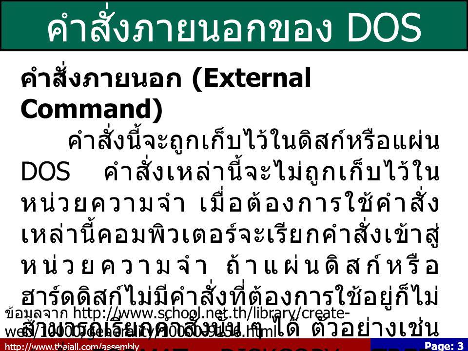 http://www.thaiall.com/assembly Page: 3 คำสั่งภายนอกของ DOS คำสั่งภายนอก (External Command) คำสั่งนี้จะถูกเก็บไว้ในดิสก์หรือแผ่น DOS คำสั่งเหล่านี้จะไม่ถูกเก็บไว้ใน หน่วยความจำ เมื่อต้องการใช้คำสั่ง เหล่านี้คอมพิวเตอร์จะเรียกคำสั่งเข้าสู่ หน่วยความจำ ถ้าแผ่นดิสก์หรือ ฮาร์ดดิสก์ไม่มีคำสั่งที่ต้องการใช้อยู่ก็ไม่ สามารถเรียกคำสั่งนั้น ๆ ได้ ตัวอย่างเช่น คำสั่ง FORMAT, DISKCOPY, TREE, DELTREE เป็นต้น ข้อมูลจาก http://www.school.net.th/library/create- web/10000/generality/10000-9156.html