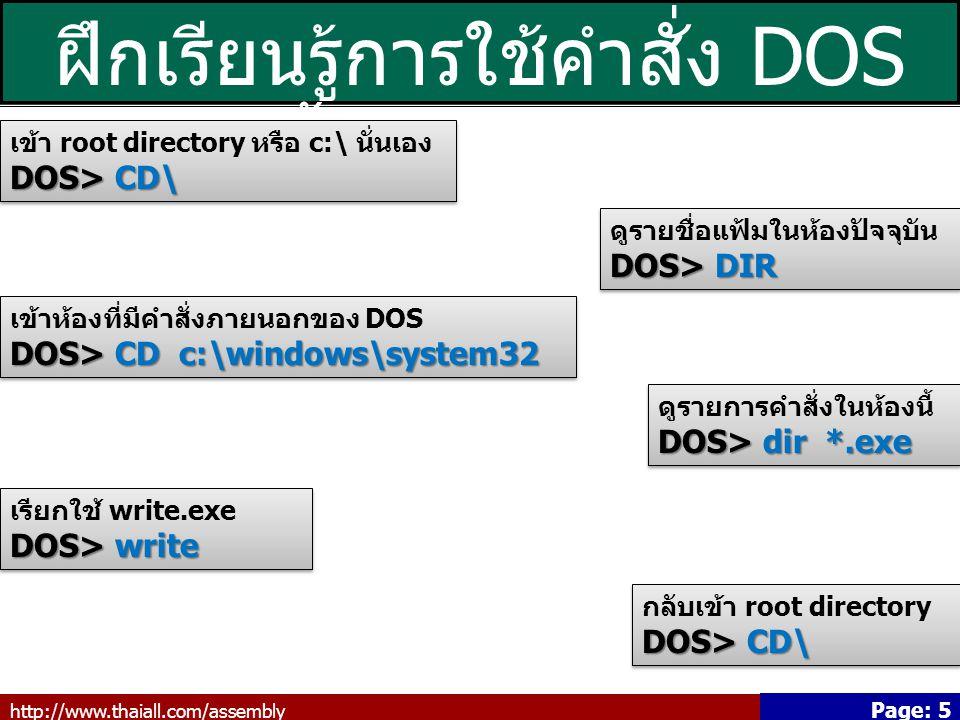 http://www.thaiall.com/assembly Page: 5 ฝึกเรียนรู้การใช้คำสั่ง DOS เบื้องต้น (3/3) เข้า root directory หรือ c:\ นั่นเอง DOS> CD\ เข้า root directory หรือ c:\ นั่นเอง DOS> CD\ ดูรายชื่อแฟ้มในห้องปัจจุบัน DOS> DIR ดูรายชื่อแฟ้มในห้องปัจจุบัน DOS> DIR เข้าห้องที่มีคำสั่งภายนอกของ DOS DOS> CD c:\windows\system32 เข้าห้องที่มีคำสั่งภายนอกของ DOS DOS> CD c:\windows\system32 ดูรายการคำสั่งในห้องนี้ DOS> dir *.exe ดูรายการคำสั่งในห้องนี้ DOS> dir *.exe เรียกใช้ write.exe DOS> write เรียกใช้ write.exe DOS> write กลับเข้า root directory DOS> CD\ กลับเข้า root directory DOS> CD\