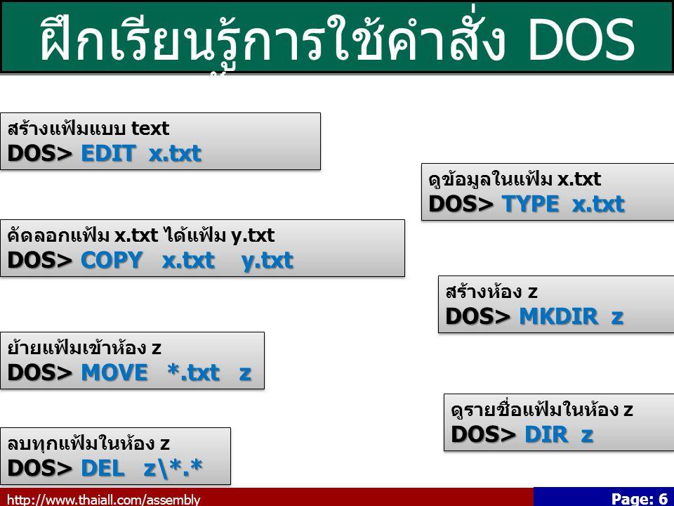 http://www.thaiall.com/assembly Page: 6 ฝึกเรียนรู้การใช้คำสั่ง DOS เบื้องต้น (2/3) สร้างแฟ้มแบบ text DOS> EDIT x.txt สร้างแฟ้มแบบ text DOS> EDIT x.txt ดูข้อมูลในแฟ้ม x.txt DOS> TYPE x.txt ดูข้อมูลในแฟ้ม x.txt DOS> TYPE x.txt คัดลอกแฟ้ม x.txt ได้แฟ้ม y.txt DOS> COPY x.txt y.txt คัดลอกแฟ้ม x.txt ได้แฟ้ม y.txt DOS> COPY x.txt y.txt สร้างห้อง z DOS> MKDIR z สร้างห้อง z DOS> MKDIR z ย้ายแฟ้มเข้าห้อง z DOS> MOVE *.txt z ย้ายแฟ้มเข้าห้อง z DOS> MOVE *.txt z ดูรายชื่อแฟ้มในห้อง z DOS> DIR z ดูรายชื่อแฟ้มในห้อง z DOS> DIR z ลบทุกแฟ้มในห้อง z DOS> DEL z\*.* ลบทุกแฟ้มในห้อง z DOS> DEL z\*.*
