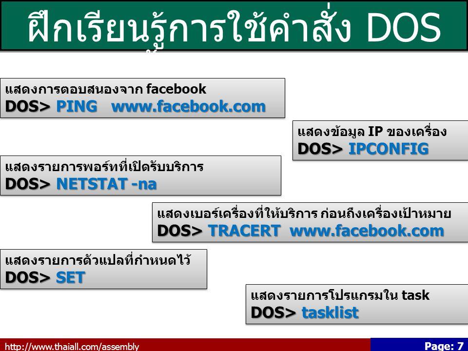 http://www.thaiall.com/assembly Page: 7 ฝึกเรียนรู้การใช้คำสั่ง DOS เบื้องต้น (3/3) แสดงการตอบสนองจาก facebook DOS> PING www.facebook.com แสดงการตอบสนองจาก facebook DOS> PING www.facebook.com แสดงข้อมูล IP ของเครื่อง DOS> IPCONFIG แสดงข้อมูล IP ของเครื่อง DOS> IPCONFIG แสดงรายการพอร์ทที่เปิดรับบริการ DOS> NETSTAT -na แสดงรายการพอร์ทที่เปิดรับบริการ DOS> NETSTAT -na แสดงเบอร์เครื่องที่ให้บริการ ก่อนถึงเครื่องเป้าหมาย DOS> TRACERT www.facebook.com แสดงเบอร์เครื่องที่ให้บริการ ก่อนถึงเครื่องเป้าหมาย DOS> TRACERT www.facebook.com แสดงรายการตัวแปลที่กำหนดไว้ DOS> SET แสดงรายการตัวแปลที่กำหนดไว้ DOS> SET แสดงรายการโปรแกรมใน task DOS> tasklist แสดงรายการโปรแกรมใน task DOS> tasklist