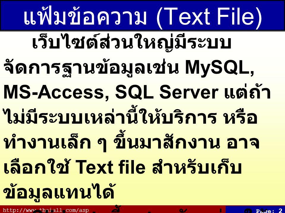 http://www.thaiall.com/asp Page: 2 แฟ้มข้อความ (Text File) เว็บไซต์ส่วนใหญ่มีระบบ จัดการฐานข้อมูลเช่น MySQL, MS-Access, SQL Server แต่ถ้า ไม่มีระบบเหล่านี้ให้บริการ หรือ ทำงานเล็ก ๆ ขึ้นมาสักงาน อาจ เลือกใช้ Text file สำหรับเก็บ ข้อมูลแทนได้ Slide ชุดนี้ แสดงตัวอย่างให้ เห็นวิธีจัดการกับแฟ้มเหล่านี้เช่น เลือกข้อมูล เพิ่มข้อมูล ลบข้อมูล ปรับปรุงข้อมูล หรือสร้างแฟ้มใหม่