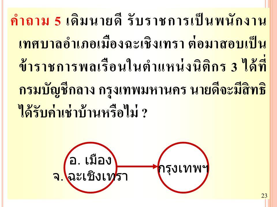 16 คำถาม 5 เดิมนายดี รับราชการเป็นพนักงาน เทศบาลอำเภอเมืองฉะเชิงเทรา ต่อมาสอบเป็น ข้าราชการพลเรือนในตำแหน่งนิติกร 3 ได้ที่ กรมบัญชีกลาง กรุงเทพมหานคร
