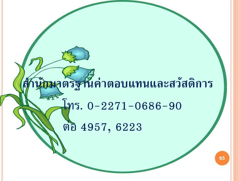 65 โทร. 0-2271-0686-90 ต่อ 4957, 6223 สำนักมาตรฐานค่าตอบแทนและสวัสดิการ