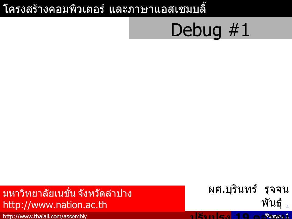 http://www.thaiall.com/assembly Page: 1 โครงสร้างคอมพิวเตอร์ และภาษาแอสเซมบลี้ Debug #1 มหาวิทยาลัยเนชั่น จังหวัดลำปาง http://www.nation.ac.th ผศ.