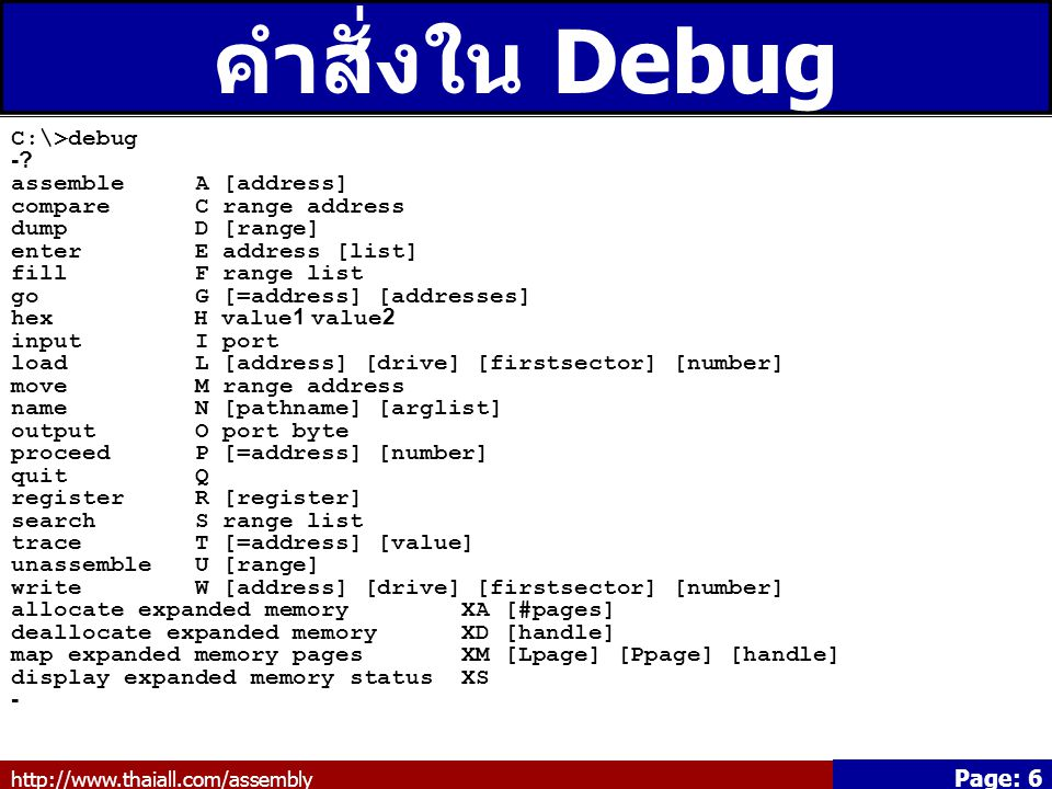 http://www.thaiall.com/assembly Page: 7 คำสั่งใน Debug เบื้องต้น dump D enter E hex H quit Q register R trace T write W