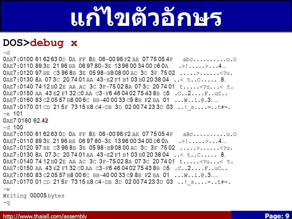 http://www.thaiall.com/assembly Page: 9 แก้ไขตัวอักษร DOS>debug x -d 0AE7:0100 61 62 63 0D 0A FF 8E 06-00 96 F2 AE 07 75 05 4F abc..........u.O 0AE7:0110 89 3E 21 96 BB 06 97 80-3E 13 96 00 34 00 D6 0A.>!.....>...4...